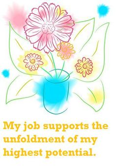 My job supports the unfoldment of my highest potential. ~Louise Hay