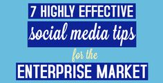 7 highly effective social media tips for the enterprise market