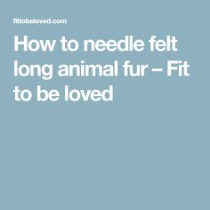 How to needle felt long animal fur – Fit to be loved