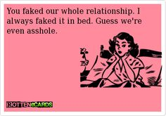 You faked our whole relationship. I always faked it in bed. Guess we're even asshole.