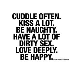 """Cuddle often. Kiss a lot. Be naughty. Have a lot of dirty sex. Love deeply. Be happy."" These are some of those ESSENTIAL and AMAZING, sexy and fun things in life that makes it worth living. Cuddle and kiss. A lot. Be naughty, love deeply and BE HAPPY! :) #quote www.kinkyquotes.com"