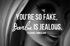 This is actually a good insult to one of those girls who's like.. it's all about me! And they cake on the makeup and stuff... ya.. I'm so using this