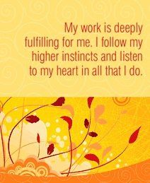 My work is deeply fulfilling for me. I follow my higher instincts and listen to my heart in all that I do.  ~ Louise L. Hay Career Affirmations, Louise Hay Affirmations, Daily Positive Affirmations, Louise Hay Quotes, Job Security, Affirmation Quotes, Love And Marriage, Good Advice, Law Of Attraction