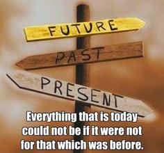"""""""Everything that is today could not be if it were not for that which was before."""" ~ Abraham"""