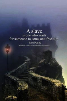 A slave is one who waits for someone to come and free him. ~ Ezra Pound.