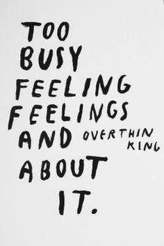 Too busy feeling feelings and over thinking about it