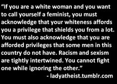 'you must acknowledge that your whiteness affords you a privilege that shields you from a lot'