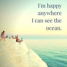 I'm happy anywhere  I can see the ocean.  Click on this pic to see a pinable selection of ocean and summer quotes!