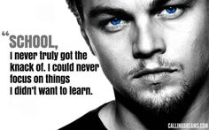 Best Leonardo Dicaprio Quotes .. Sounds like all Scorpios have that same sentiment about schools.