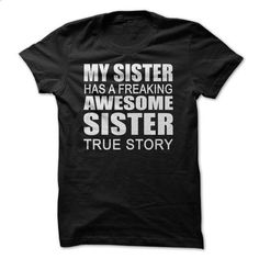 My Sister has a freaking awesome sister True Story - t shirt printing #hoodie #style