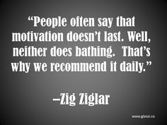 """People often say that motivation doesn't last.  Well, neither does bathing.  That's why we recommend it daily."""""""