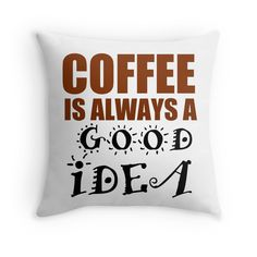 """COFFEE IS ALWAYS A GOOD IDEA"" Throw Pillows by Divertions 