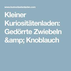 Kleiner Kuriositätenladen: Gedörrte Zwiebeln & Knoblauch