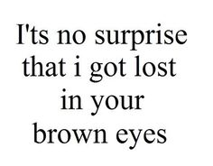 Life Quotes : It's no surprise that I got lost in your brown eyes. This Quote And The Picture Was Posted By Katrice Gaskin. Cute Crush Quotes, Secret Crush Quotes, Selfies, Brown Eye Quotes, Quotes About Brown Eyes, Brown Eyes Facts, Boyfriend Quotes, Love Quotes For Him, Surprise Love Quotes