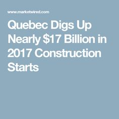 Quebec Digs Up Nearly $17 Billion in 2017 Construction Starts