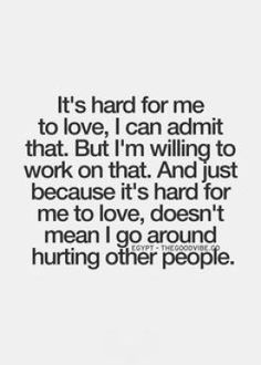 it's hard for me to love, I can admit that, but I'm willing to work on that, and Just because it's hard for me to love, doesn't mean I go around hurting other people