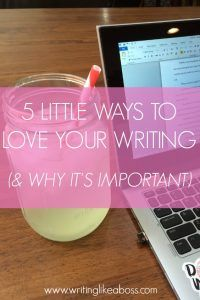 5 Little Ways to Love Your Writing (& Why It's Important) – Writing like a Boss