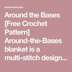 "Around the Bases [Free Crochet Pattern] Around-the-Bases blanket is a multi-stitch design that turns YOUR favourite center square into an afghan. It was originally released as a crochet along (CAL) with 16 ""innings"" or stitch components."