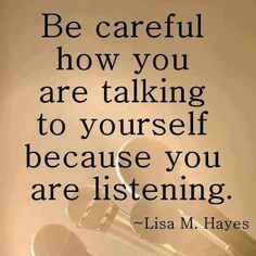Be careful how you are talking to yourself because you are listening.  Lisa M Hayes