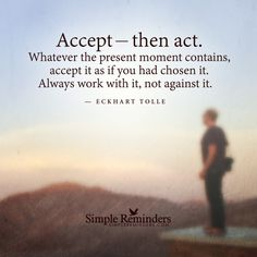 """mysimplereminders:  """"Accept — then act. Whatever the present moment contains, accept it as if you had chosen it. Always work with it, not against it.""""  — Eckhart Tolle"""