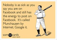 Noboby is as sick as you say you are on Facebook and still has the energy to post on Facebook. It's called Munchausen by Internet. Google it.