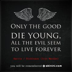 """Only The Good Die Young, And The Evil Seem To Live Forever""  ~ Harris / Dickinson (Iron Maiden) Quote"