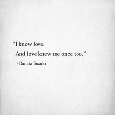 Love Quotes For Him & For Her :I know love. And love knew me once too. Ranata Suzuki word porn missing y Lost Love Quotes, Top Quotes, Love Quotes For Him, Quote Of The Day, Best Quotes, Life Quotes, Tumblr Quotes, Poetry Quotes, Word Porn