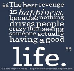 The best revenge is happiness, because nothing drives people crazy than seeing someone actually having a good life. #happiness #life #quotes