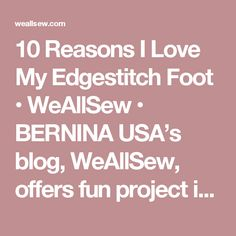 10 Reasons I Love My Edgestitch Foot • WeAllSew • BERNINA USA's blog, WeAllSew, offers fun project ideas, patterns, video tutorials and sewing tips for sewers and crafters of all ages and skill levels.