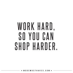 WORK HARD http://www.modemusthaves.com/musthaves.html