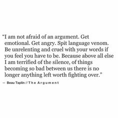 Arguments mean you care, if there are no arguments, you don't care. I've learnt that, my old best friend and I used to fight all the time, we don't ever anymore, i don't care anymore