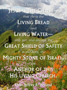 """In a world of unrest and fear, political turmoil and moral drift, I testify that Jesus is the Christ—that He is the living Bread and living Water—still, yet, and always the great Shield of safety in our lives, the mighty Stone of Israel, the Anchor of this His living Church."" lds.org From Elder Holland's http://pinterest.com/pin/24066179231042235 Oct. 2004 http://facebook.com/223271487682878 message http://lds.org/general-conference/2004/10/prophets-seers-and-revelators"