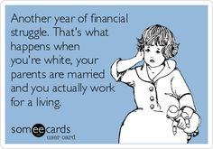 Another year of financial struggle. That's what happens when you're white, your parents are married and you actually work for a living.