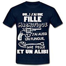 """""""Oui j'ai une fille magnifique, j'ai aussi un flingue, une pelle et un alibi !"""" #tee-shirt #Tshirt #humour #idéecadeau #fêtepères #drôle"""