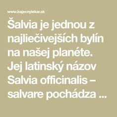 Šalvia je jednou z najliečivejších bylín na našej planéte. Jej latinský názov Salvia officinalis – salvare pochádza zo slova ktoré znamená zachrániť či ošetriť. Táto bylinka bola hlavnou ingredienciou v hrobke faraónov pre balzamovanie. Grécky lekár Dioscorides ju využíval na liečbu mnohých chorôb a stavov
