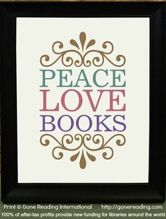 Peace Love Books print © Gone Reading International via their shop  ... Treat yourself for a good cause! ... Gone Reading International donates 100% of after-tax profits to provide new funding for libraries and reading-related charities.
