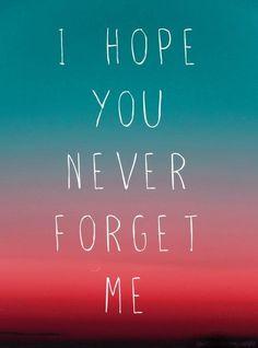 i hope you never forget me.