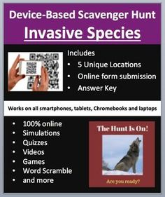 Invasive Species - Device-Based Scavenger Hunt Activity.   This activity is the coolest thing I've created and your kids are going to love it, mine do. Think of a scavenger hunt, then add devices (Smartphones, Chromebooks, Laptops, or Tablets), engaged students, and learning through assessment and you have this resource.