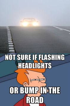 Not sure if flashing headlights or bump in the road... Unnerving!