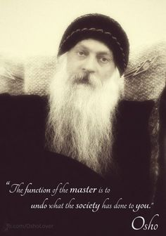 Osho: The function of the master is to undo what society has done to you.