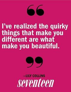 The quirky things are what makes you beautiful.  lily collins quotes.  wisdom.  advice.  life lessons.