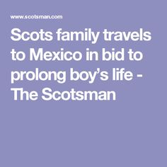 Scots family travels to Mexico in bid to prolong boy's life - The Scotsman