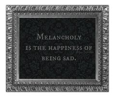 Melancholy is the Happiness of Being Sad