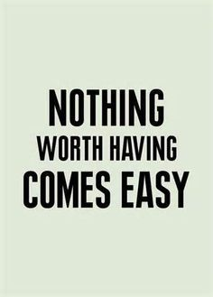Nothing Worth Having Comes Easy #quotes