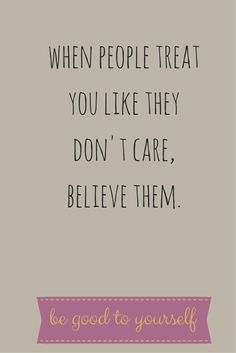 When people treat you like they don't care, believe them. Be good to yourself. Click on this image to see the biggest selection of life tips and positive quotes!