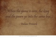 When the game is over, the king and the pawn go into the same box. Italian Proverb #Italian #quote