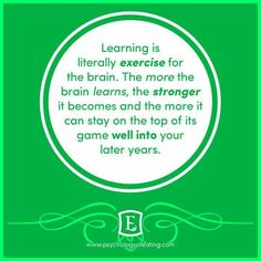 Learning is exercise for the brain.