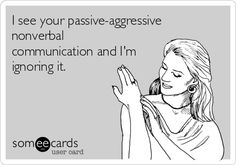 I see your passive-aggressive nonverbal communication and I'm ignoring it.