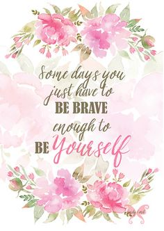 Some days you just have to be brave enough to be yourself.