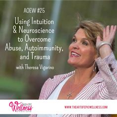 Theresa Vigarino | Using Intuition & Neuroscience   to Overcome Abuse, Autoimmunity, and Trauma  The Art of Epic Wellness episode #25